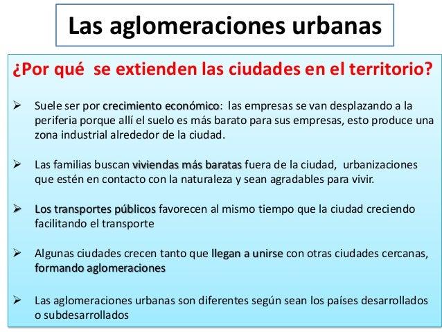 Las aglomeraciones urbanas ¿Por qué se extienden las ciudades en el territorio?   Suele ser por crecimiento económico: la...