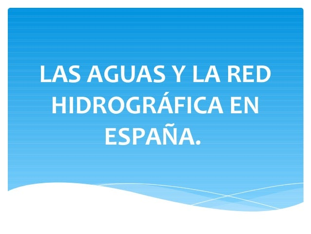 LAS AGUAS Y LA RED HIDROGRÁFICA EN     ESPAÑA.