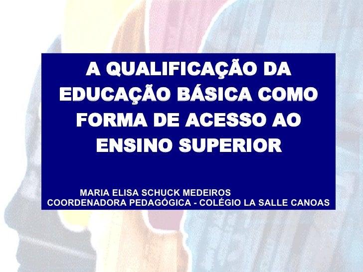 A QUALIFICAÇÃO DA EDUCAÇÃO BÁSICA COMO FORMA DE ACESSO AO ENSINO SUPERIOR MARIA ELISA SCHUCK MEDEIROS  COORDENADORA PEDAGÓ...