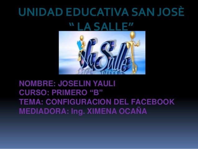 """UNIDAD EDUCATIVA SAN JOSÈ       """" LA SALLE""""NOMBRE: JOSELIN YAULICURSO: PRIMERO """"B""""TEMA: CONFIGURACION DEL FACEBOOKMEDIADOR..."""
