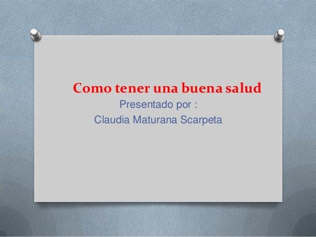 Como tener una buena salud Presentado por : Claudia Maturana Scarpeta