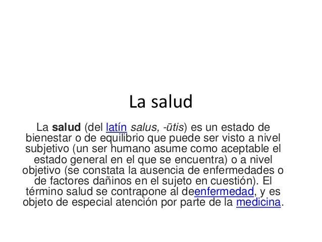 La salud La salud (del latín salus, -ūtis) es un estado de bienestar o de equilibrio que puede ser visto a nivel subjetivo...