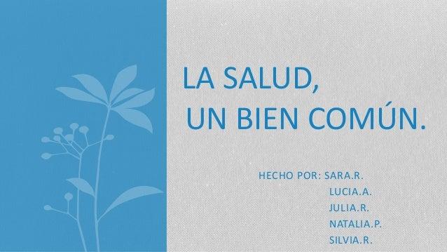 HECHO POR: SARA.R. LUCIA.A. JULIA.R. NATALIA.P. SILVIA.R. LA SALUD, UN BIEN COMÚN.