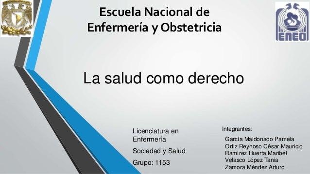 Escuela Nacional de  Enfermería y Obstetricia  La salud como derecho  Licenciatura en  Enfermería  Sociedad y Salud  Grupo...