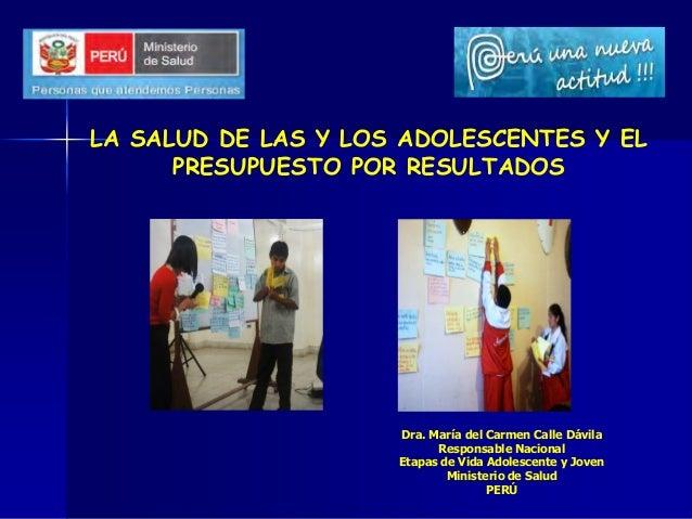 LA SALUD DE LAS Y LOS ADOLESCENTES Y EL PRESUPUESTO POR RESULTADOS Dra. María del Carmen Calle Dávila Responsable Nacional...