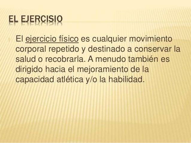 EL EJERCISIO  El ejercicio físico es cualquier movimiento  corporal repetido y destinado a conservar la  salud o recobrarl...
