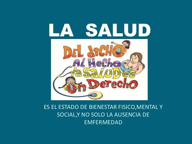 LA SALUDES EL ESTADO DE BIENESTAR FISICO,MENTAL Y     SOCIAL,Y NO SOLO LA AUSENCIA DE               EMFERMEDAD