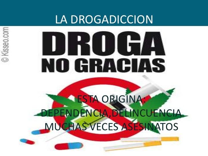 LA DROGADICCION      ESTA ORIGINA:DEPENDENCIA,DELINCUENCIAMUCHAS VECES ASESINATOS