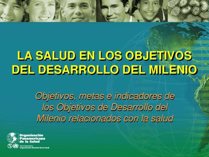 LA SALUD EN LOS OBJETIVOS DEL DESARROLLO DEL MILENIO Objetivos, metas e indicadores de los Objetivos de Desarrollo del Mil...