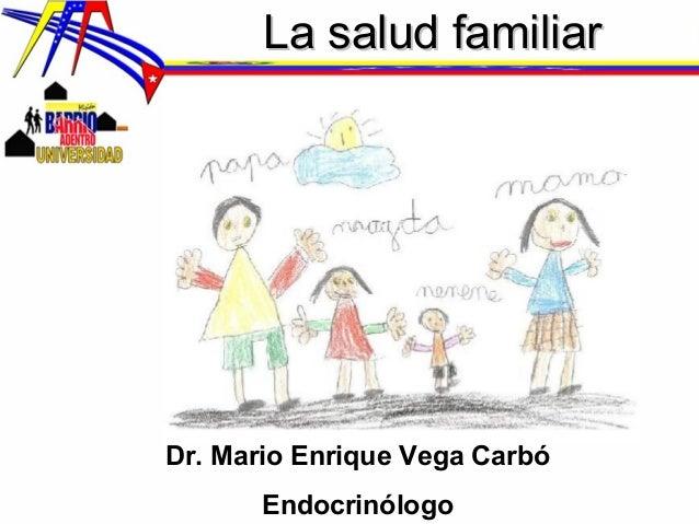 La salud familiarLa salud familiar Dr. Mario Enrique Vega Carbó Endocrinólogo