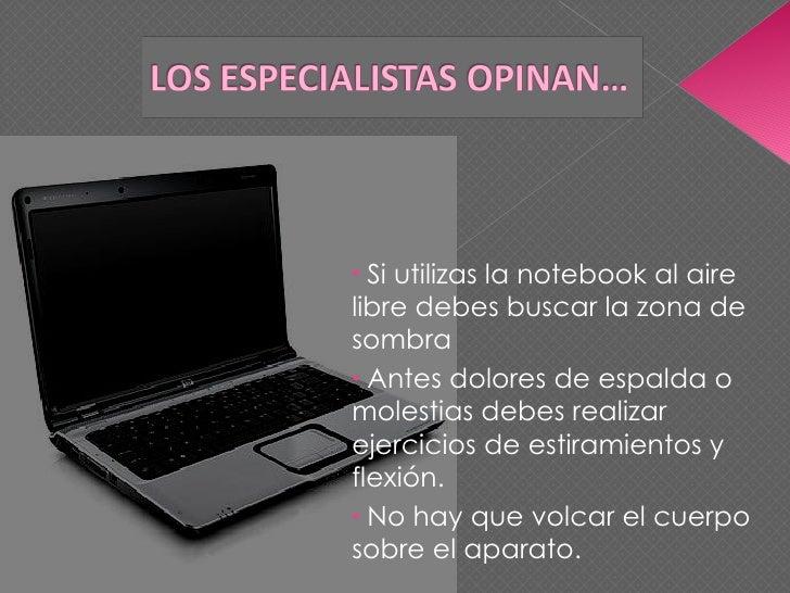 <ul><li>Si utilizas la notebook al aire libre debes buscar la zona de sombra </li></ul><ul><li>Antes dolores de espalda o ...
