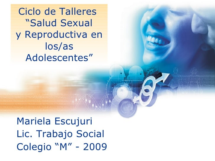 """Ciclo de Talleres  """"Salud Sexual y Reproductiva en los/as Adolescentes"""" <ul><li>Mariela Escujuri </li></ul><ul><li>Lic. Tr..."""