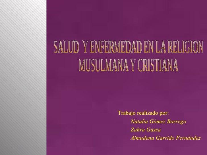 SALUD  Y ENFERMEDAD EN LA RELIGION  MUSULMANA Y CRISTIANA Trabajo realizado por: Natalia Gómez Borrego Zahra Gassa Almuden...