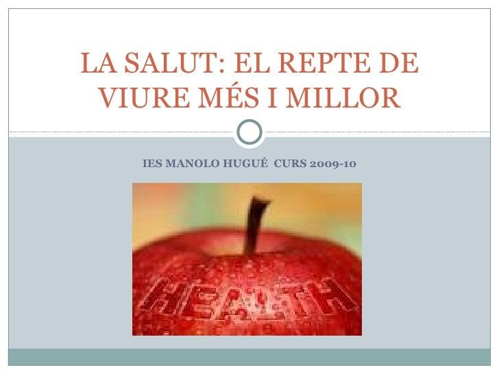IES MANOLO HUGUÉ  CURS 2009-10 LA SALUT: EL REPTE DE VIURE MÉS I MILLOR