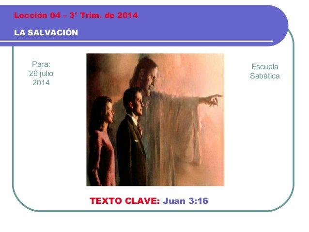 Para: 26 julio 2014 LA SALVACIÓN Lección 04 – 3° Trim. de 2014 TEXTO CLAVE: Juan 3:16 Escuela Sabática