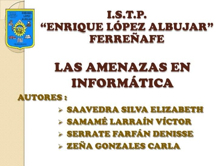 """I.S.T.P. <br />""""ENRIQUE LÓPEZ ALBUJAR""""<br />FERREÑAFE<br />LAS AMENAZAS EN INFORMÁTICA<br />AUTORES : <br /><ul><li>SAAVED..."""