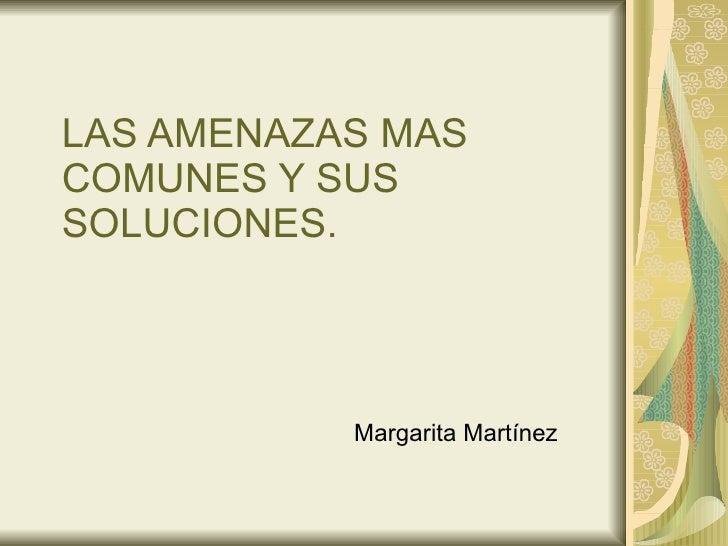 LAS AMENAZAS MAS COMUNES Y SUS SOLUCIONES. Margarita Martínez