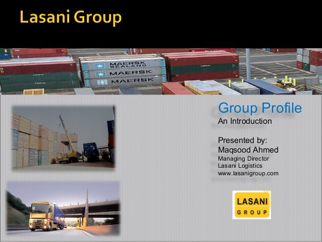 Group Profile An Introduction Presented by: Maqsood Ahmed Managing Director Lasani Logistics www.lasanigroup.com