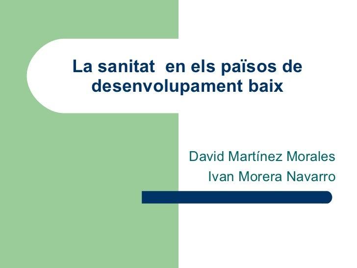 La sanitat  en els països de desenvolupament baix David Martínez Morales Ivan Morera Navarro