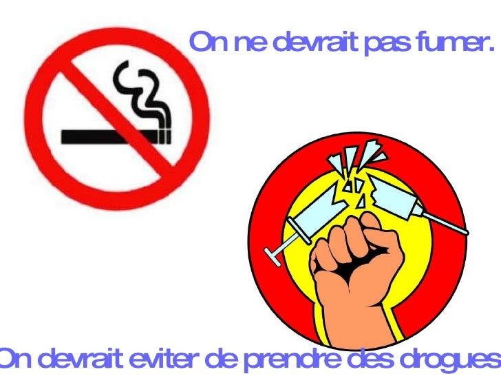On ne devrait pas fumer. On devrait eviter de prendre des drogues.