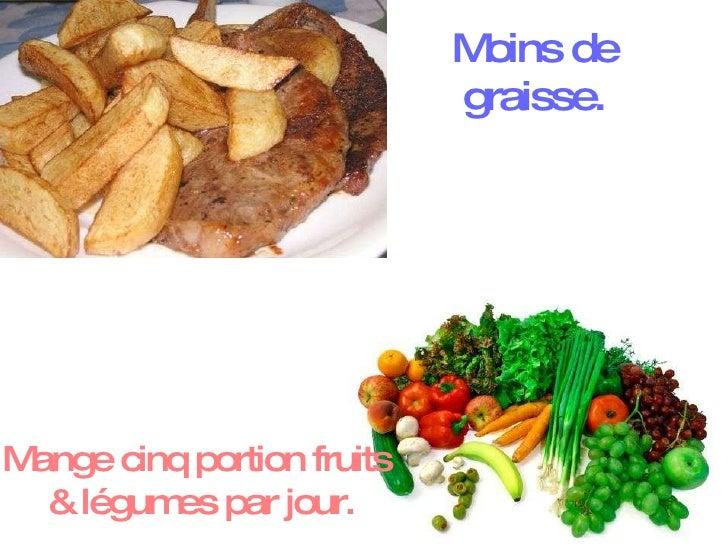 Mange cinq portion fruits  & légumes par jour. Moins de graisse.