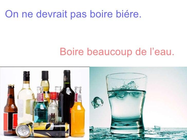 On ne devrait pas boire biére.    Boire beaucoup de l'eau.