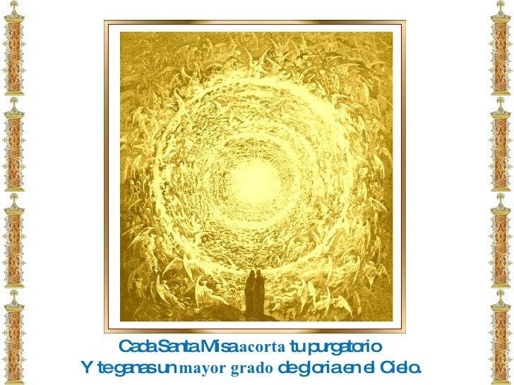 Cada Santa Misa  acorta  tu purgatorio  Y te ganas un  mayor   grado  de gloria en el Cielo.