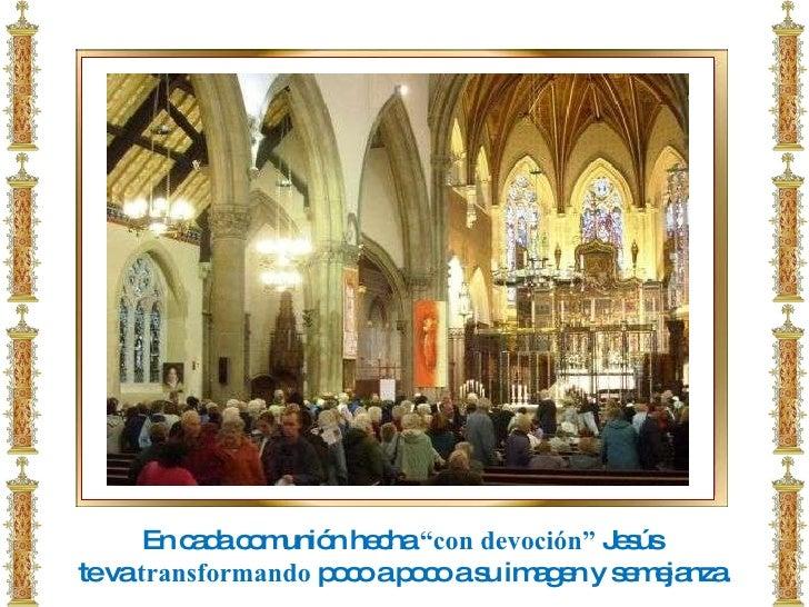 """En cada comunión hecha  """"con devoción""""  Jesús  te va  transformando  poco a poco a su imagen y semejanza."""