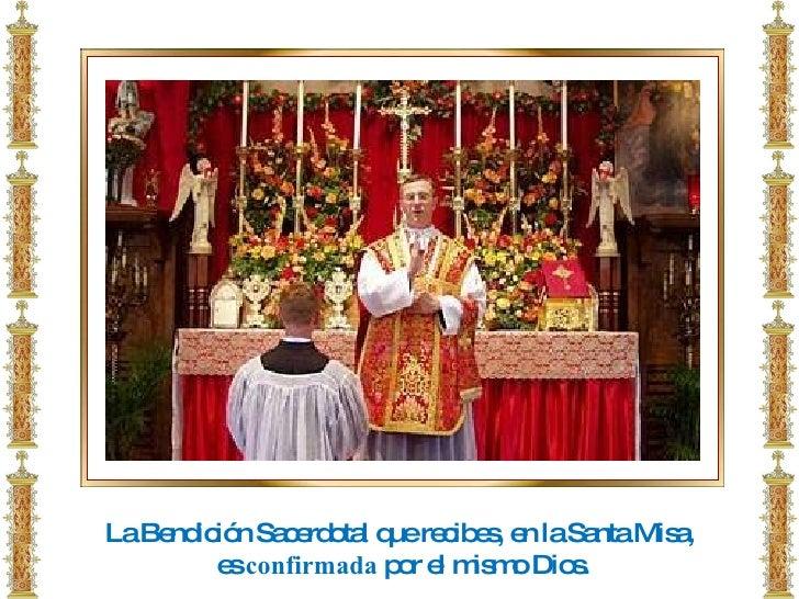 La Bendición Sacerdotal que recibes, en la Santa Misa, es  confirmada  por el mismo Dios.