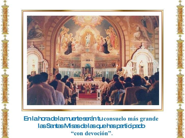 """En la hora de la muerte serán tu  consuelo más grande  las Santas Misas de las que has participado  """" con devoción""""."""