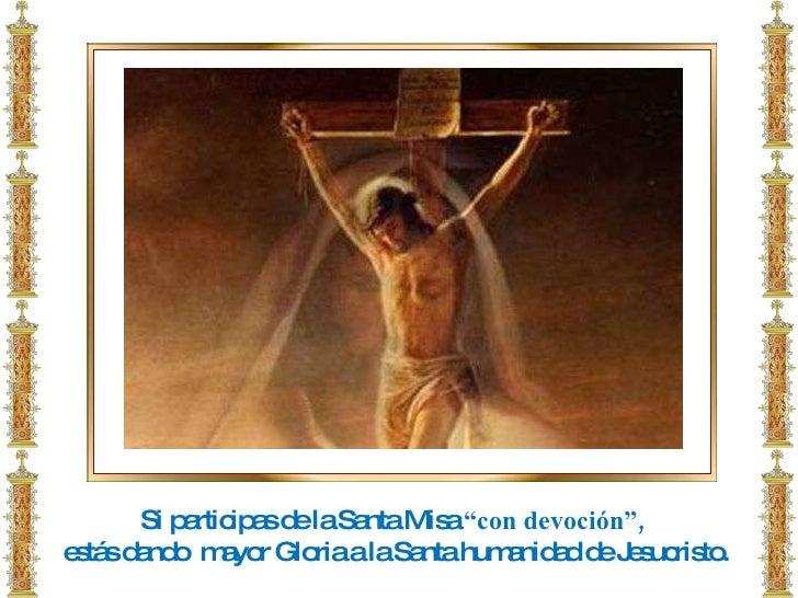 """Si participas de la Santa Misa  """"con devoción"""",  estás dando  mayor Gloria a la Santa humanidad de Jesucristo."""
