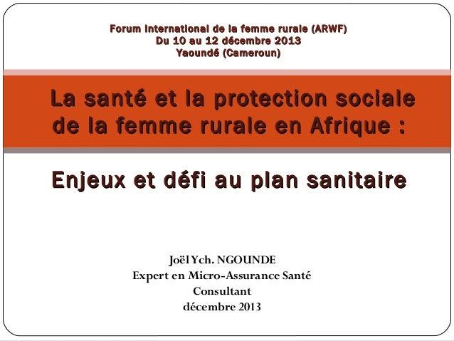 Forum International de la femme rurale (ARWF) Du 10 au 12 décembre 2013 Yaoundé (Cameroun)  La santé et la protection soci...