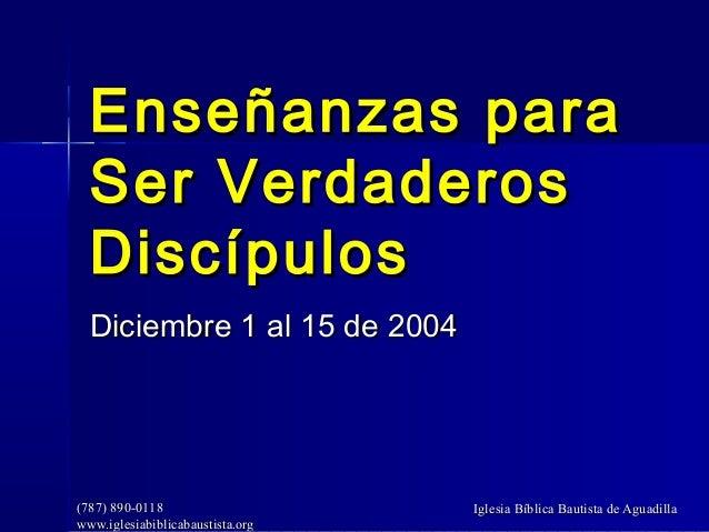 Enseñanzas para  Ser Verdaderos  Discípulos  Diciembre 1 al 15 de 2004(787) 890-0118                    Iglesia Bíblica Ba...