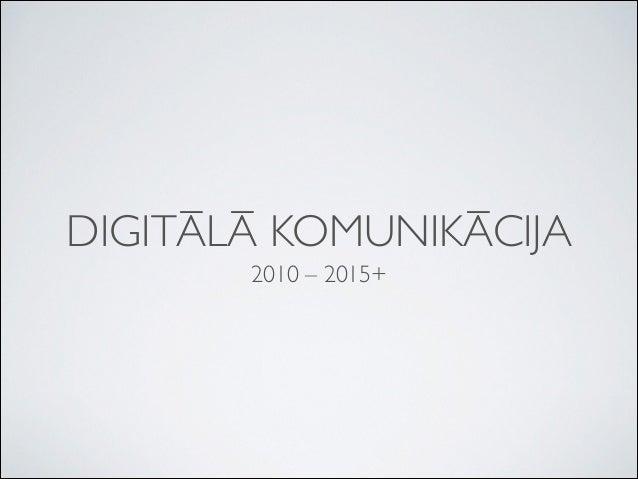 DIGITĀLĀ KOMUNIKĀCIJA 2010 – 2015+