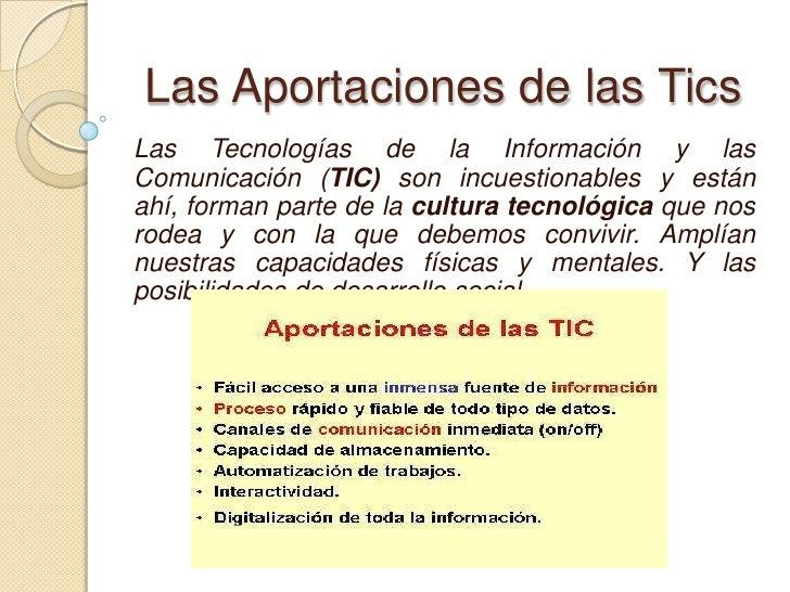 Las Aportaciones de las Tics<br />Las Tecnologías de la Información y las Comunicación (TIC) son incuestionables y están a...