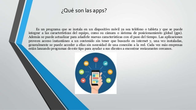 ¿Qué son las apps? Es un programa que se instala en un dispositivo móvil ya sea teléfono o tableta y que se puede integrar...
