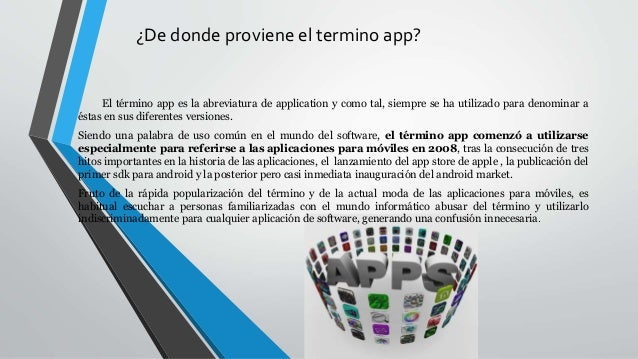 ¿De donde proviene el termino app? El término app es la abreviatura de application y como tal, siempre se ha utilizado par...