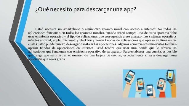 ¿Qué necesito para descargar una app? Usted necesita un smartphone o algún otro aparato móvil con acceso a internet. No to...
