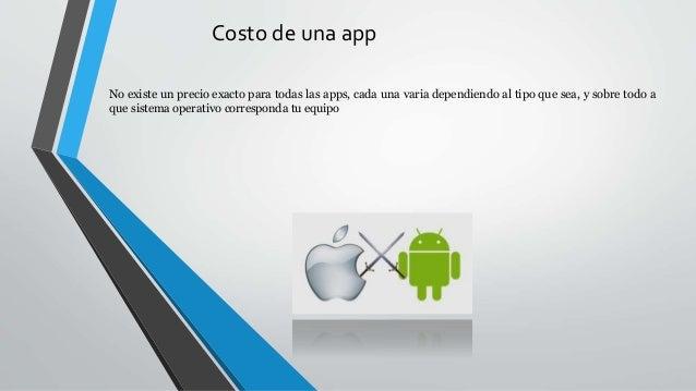 Costo de una app No existe un precio exacto para todas las apps, cada una varia dependiendo al tipo que sea, y sobre todo ...