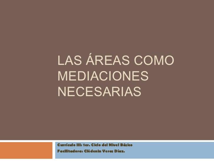 LAS ÁREAS COMOMEDIACIONESNECESARIASCurrículo III: 1er. Ciclo del Nivel BásicoFacilitadora: Clédenin Veras Díaz.