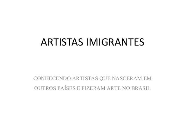 ARTISTAS IMIGRANTES  CONHECENDO ARTISTAS QUE NASCERAM EM  OUTROS PAÍSES E FIZERAM ARTE NO BRASIL