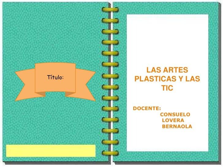 LAS ARTES Título:   PLASTICAS Y LAS                 TIC            DOCENTE:                   CONSUELO                    ...