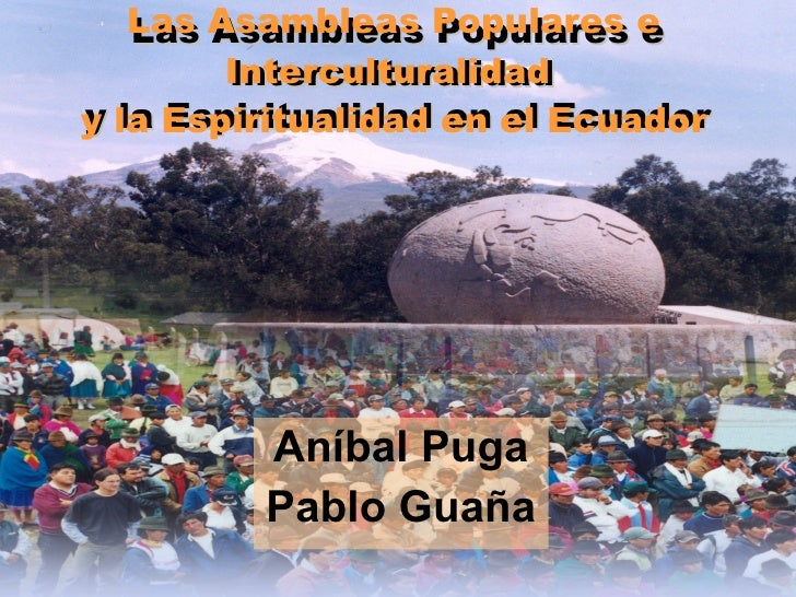 Las Asambleas Populares e Interculturalidad  y la Espiritualidad en el Ecuador Aníbal Puga Pablo Guaña Las Asambleas Popul...