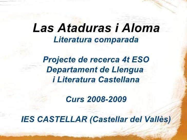 Las Ataduras i Aloma  <ul><ul><li>Literatura comparada </li></ul></ul><ul><ul><li>Projecte de recerca 4t ESO </li></ul></u...