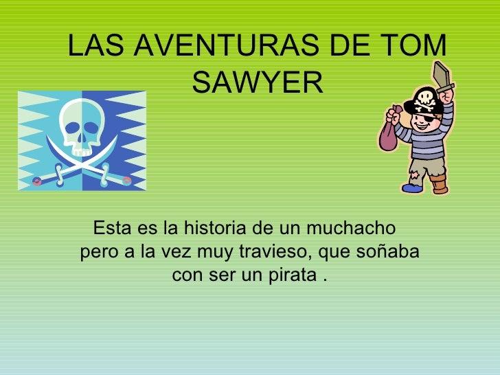 LAS AVENTURAS DE TOM SAWYER Esta es la historia de un muchacho  pero a la vez muy travieso, que soñaba con ser un pirata .