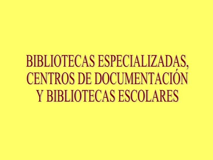 BIBLIOTECAS ESPECIALIZADAS, CENTROS DE DOCUMENTACIÓN Y BIBLIOTECAS ESCOLARES