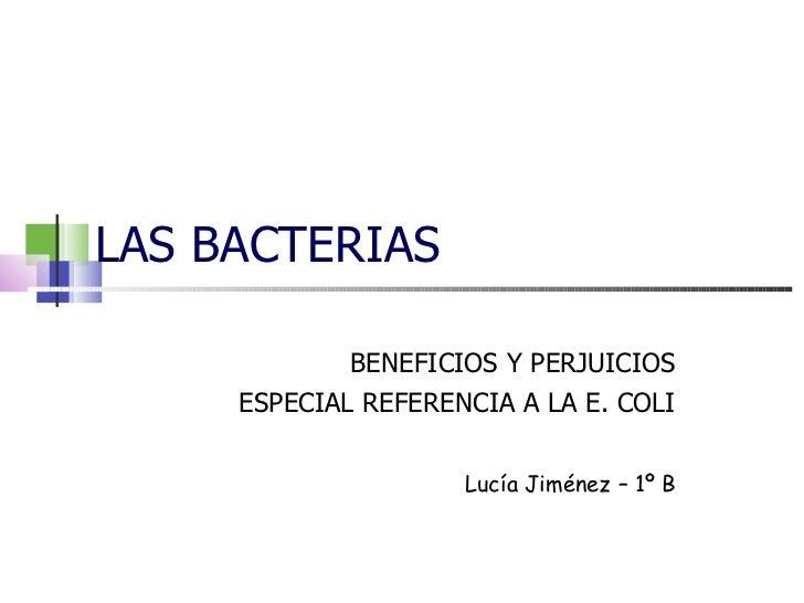 LAS BACTERIAS BENEFICIOS Y PERJUICIOS ESPECIAL REFERENCIA A LA E. COLI Lucía Jiménez – 1º B