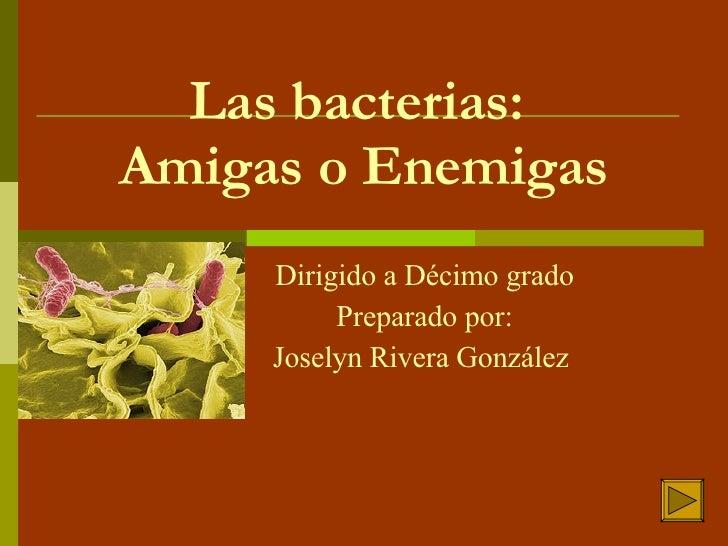 Las bacterias:  Amigas o Enemigas Dirigido a Décimo grado Preparado por: Joselyn Rivera González