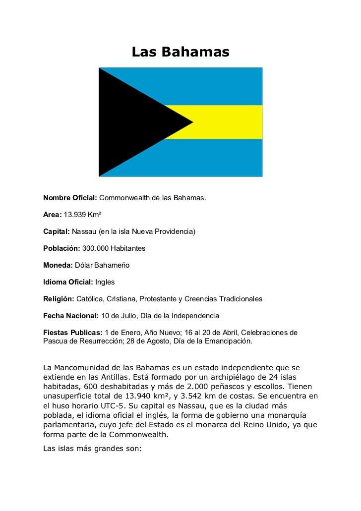 Las BahamasNombre Oficial: Commonwealth de las Bahamas.Area: 13.939 Km²Capital: Nassau (en la isla Nueva Providencia)Pobla...