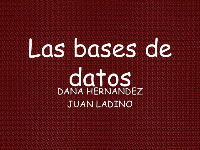 Las bases de datosDANA HERNANDEZ JUAN LADINO